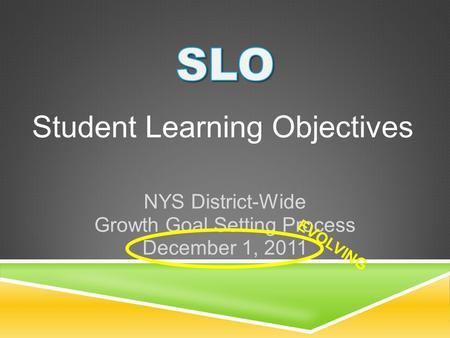 Student Learning Objectives NYS District-Wide Growth Goal Setting Process December 1, 2011 EVOLVING.