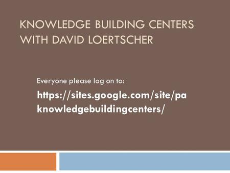 KNOWLEDGE BUILDING CENTERS WITH DAVID LOERTSCHER Everyone please log on to: https://sites.google.com/site/pa knowledgebuildingcenters/