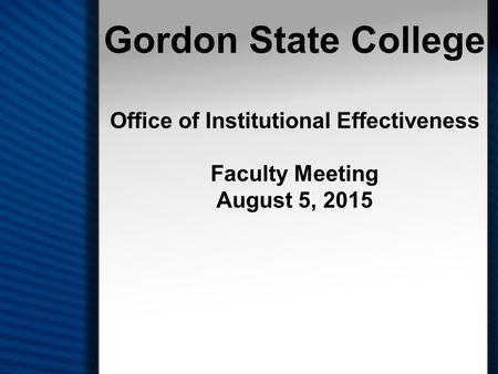 Gordon State College Office of Institutional Effectiveness Faculty Meeting August 5, 2015.