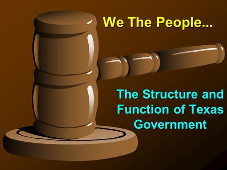 We The People... The Structure and Function of Texas Government.