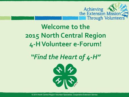 "Welcome to the 2015 North Central Region 4-H Volunteer e-Forum! ""Find the Heart of 4-H"""