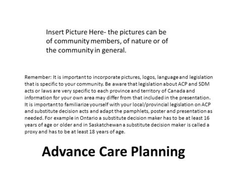 Advance Care Planning Insert Picture Here- the pictures can be of community members, of nature or of the community in general. Remember: It is important.