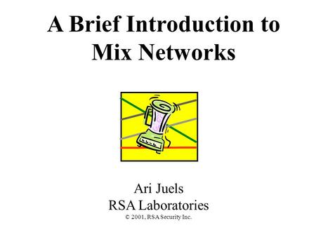 A Brief Introduction to Mix Networks Ari Juels RSA Laboratories © 2001, RSA Security Inc.