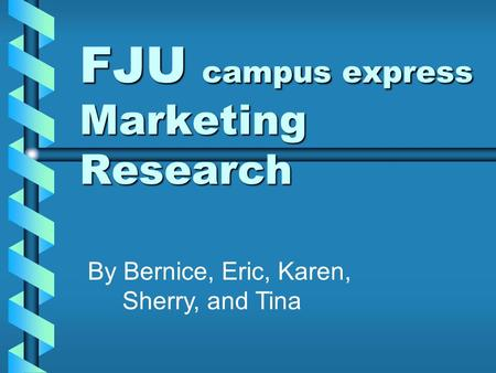 FJU campus express Marketing Research By Bernice, Eric, Karen, Sherry, and Tina.