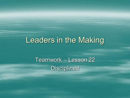 Leaders in the Making Teamwork – Lesson 22 Disciplined.