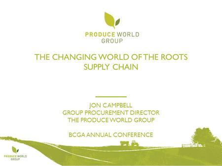 THE CHANGING WORLD OF THE ROOTS SUPPLY CHAIN JON CAMPBELL GROUP PROCUREMENT DIRECTOR THE PRODUCE WORLD GROUP BCGA ANNUAL CONFERENCE.