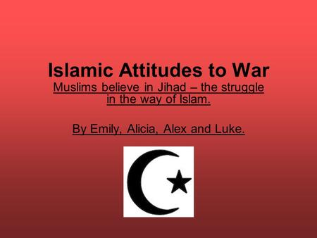 Islamic Attitudes to War Muslims believe in Jihad – the struggle in the way of Islam. By Emily, Alicia, Alex and Luke.