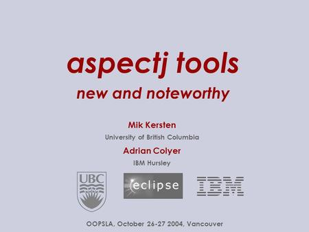aspectj tools new and noteworthy Mik Kersten University of British Columbia Adrian Colyer IBM Hursley OOPSLA, October 26-27.
