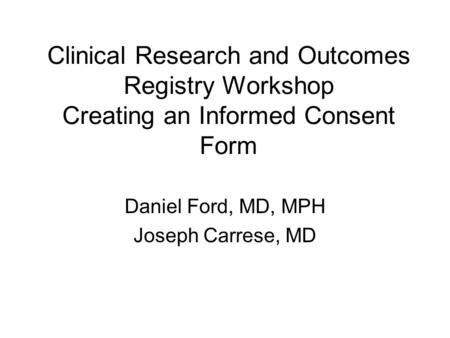 Clinical Research and Outcomes Registry Workshop Creating an Informed Consent Form Daniel Ford, MD, MPH Joseph Carrese, MD.