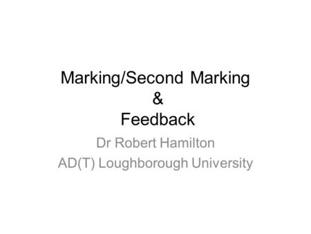 Marking/Second Marking & Feedback Dr Robert Hamilton AD(T) Loughborough University.