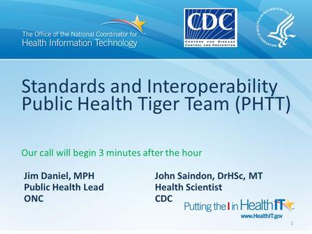 Standards and Interoperability Public Health Tiger Team (PHTT) Our call will begin 3 minutes after the hour Jim Daniel, MPH John Saindon, DrHSc, MT Public.