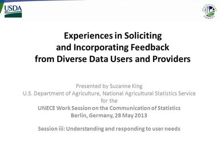 Experiences in Soliciting and Incorporating Feedback from Diverse Data Users and Providers Presented by Suzanne King U.S. Department of Agriculture, National.