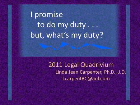 2011 Legal Quadrivium Linda Jean Carpenter, Ph.D., J.D. I promise to do my duty... but, what's my duty?