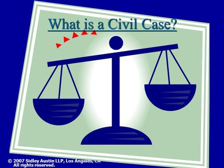 © 2007 Sidley Austin LLP, Los Angeles, CA All rights reserved. What is a Civil Case?