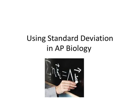 Using Standard Deviation in AP Biology. Why would we use the standard deviation to analyze our lab result? In statistics and probability theory, standard.