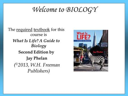 Welcome to BIOLOGY The required textbook for this course is What Is Life? A Guide to Biology Second Edition by Jay Phelan ( © 2013, W.H. Freeman Publishers)