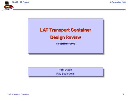 LAT Transport Container1 GLAST LAT Project8 September 2005 LAT Transport Container Design Review 8 September 2005 LAT Transport Container Design Review.