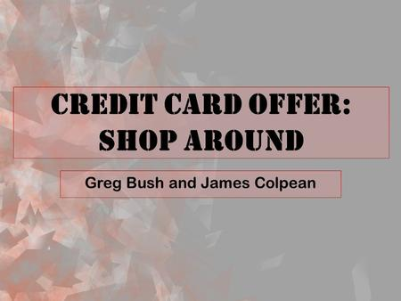 Credit Card Offer: Shop Around Greg Bush and James Colpean.
