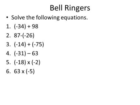 Bell Ringers Solve the following equations. 1.(-34) + 98 2.87-(-26) 3.(-14) + (-75) 4.(-31) – 63 5.(-18) x (-2) 6.63 x (-5)