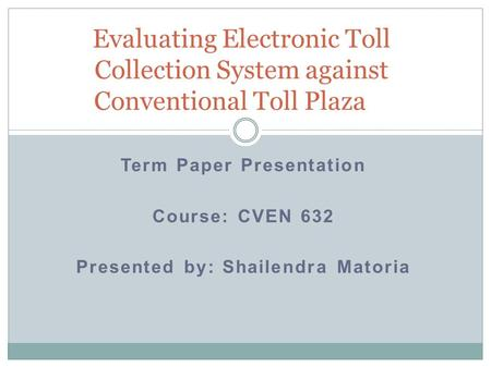 Term Paper Presentation Course: CVEN 632 Presented by: Shailendra Matoria Evaluating Electronic Toll Collection System against Conventional Toll Plaza.