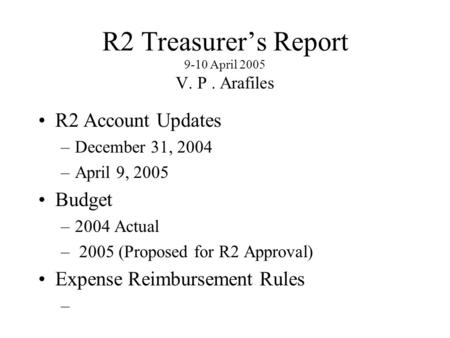 R2 Treasurer's Report 9-10 April 2005 V. P. Arafiles R2 Account Updates –December 31, 2004 –April 9, 2005 Budget –2004 Actual – 2005 (Proposed for R2 Approval)