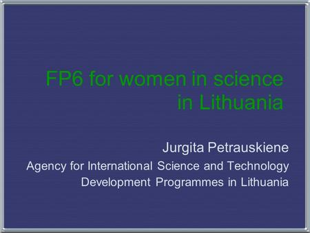FP6 for women in science in Lithuania Jurgita Petrauskiene Agency for International Science and Technology Development Programmes in Lithuania.