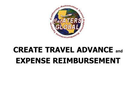 CREATE TRAVEL ADVANCE and EXPENSE REIMBURSEMENT. CalATERS Global Sign-in Screen User ID and Password will be assigned after New User Registration is complete.