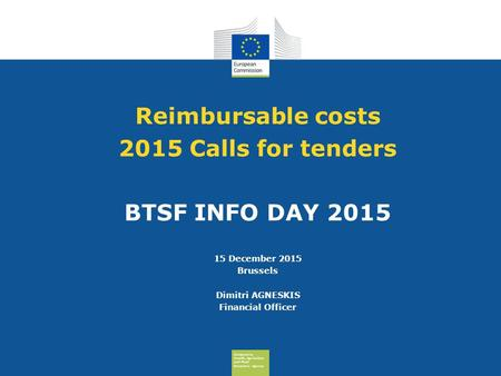 Consumers, Health, Agriculture and Food Executive Agency Reimbursable costs 2015 Calls for tenders BTSF INFO DAY 2015 15 December 2015 Brussels Dimitri.