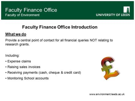 Faculty Finance Office Faculty of Environment Faculty Finance Office Introduction What we do Provide a central point of contact for all financial queries.
