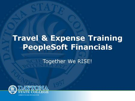 Travel & Expense Training PeopleSoft Financials Together We RISE!