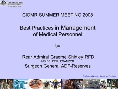 Defence Health Services Division CIOMR SUMMER MEETING 2008 Best Practices in Management of Medical Personnel by Rear Admiral Graeme Shirtley RFD MB BS,