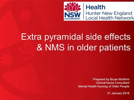 0 Extra pyramidal side effects & NMS in older patients Prepared by Bryan McMinn Clinical Nurse Consultant Mental Health Nursing of Older People 31 January.