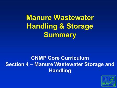 Manure Wastewater Handling & Storage Summary CNMP Core Curriculum Section 4 – Manure Wastewater Storage and Handling.