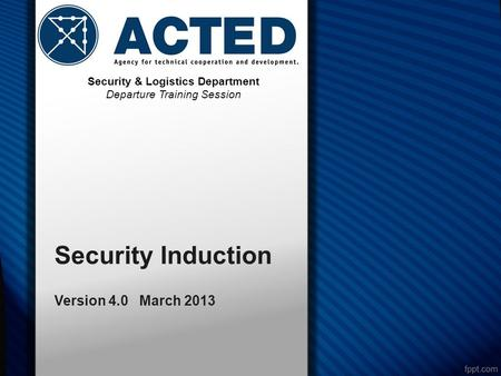 Security Induction Version 4.0 March 2013 Security & Logistics Department Departure Training Session.