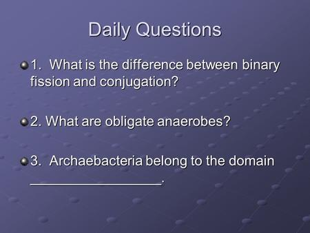 Daily Questions 1. What is the difference between binary fission and conjugation? 2. What are obligate anaerobes? 3. Archaebacteria belong to the domain.