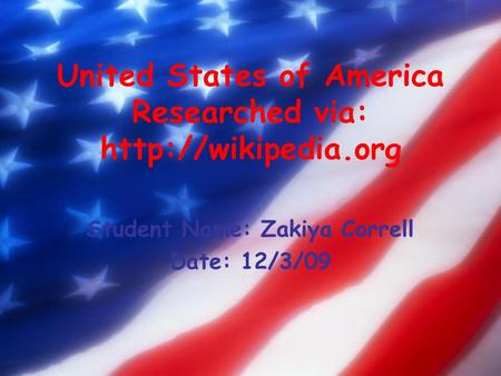 United States of America Researched via:  Student Name: Zakiya Correll Date: 12/3/09.