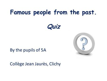 Famous people from the past. Quiz By the pupils of 5A Collège Jean Jaurès, Clichy.