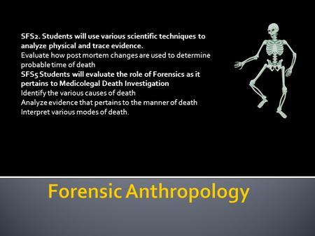 SFS2. Students will use various scientific techniques to analyze physical and trace evidence. Evaluate how post mortem changes are used to determine probable.