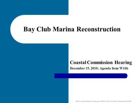 Bay Club Marina Reconstruction Coastal Commission Hearing December 15, 2010; Agenda Item W16b These materials have been provided to the Coastal Commission.