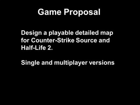 Game Proposal Design a playable detailed map for Counter-Strike Source and Half-Life 2. Single and multiplayer versions.
