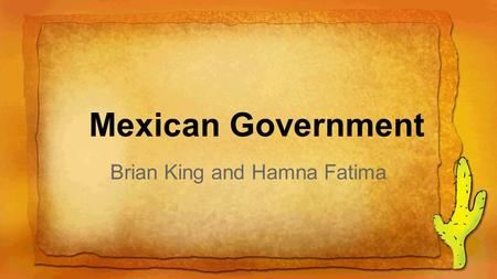 Mexican Government Brian King and Hamna Fatima. Mexico is a federal republic based on the constitution that was established in 1917. It is divided into.