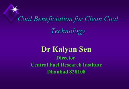 Coal Beneficiation for Clean Coal Technology Dr Kalyan Sen Director Central Fuel Research Institute Dhanbad 828108.
