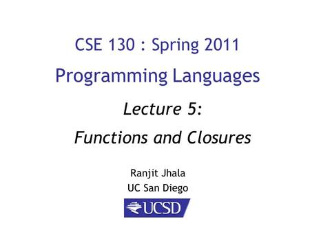 CSE 130 : Spring 2011 Programming Languages Ranjit Jhala UC San Diego Lecture 5: Functions and Closures.