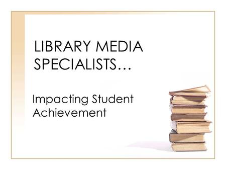 LIBRARY MEDIA SPECIALISTS… Impacting Student Achievement.