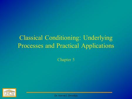 Dr. Steven I. Dworkin Classical Conditioning: Underlying Processes and Practical Applications Chapter 5.