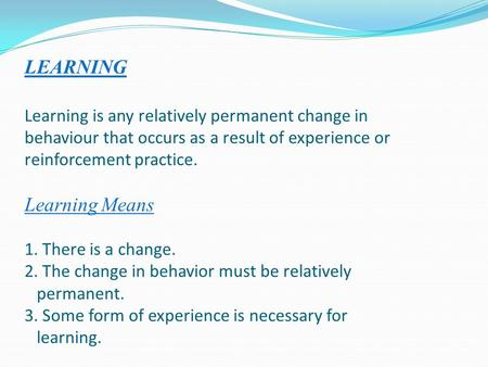 LEARNING Learning is any relatively permanent change in behaviour that occurs as a result of experience or reinforcement practice. Learning Means 1. There.