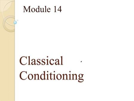 Classical Conditioning Module 14. Learning A relatively permanent change in behavior due to experience.