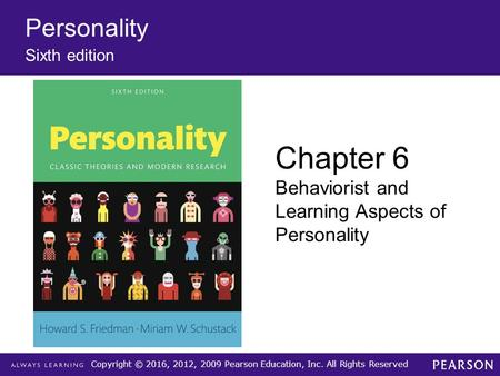 Copyright © 2016, 2012, 2009 Pearson Education, Inc. All Rights Reserved Personality Sixth edition Chapter 6 Behaviorist and Learning Aspects of Personality.