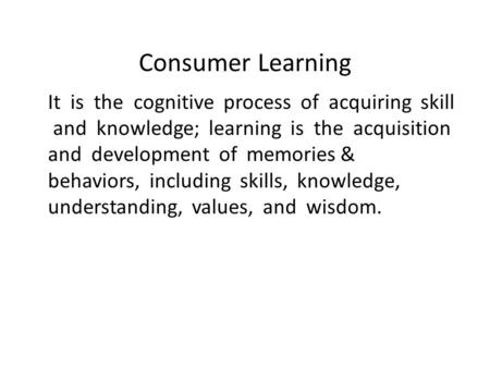 Consumer Learning It is the cognitive process of acquiring skill and knowledge; learning is the acquisition and development of memories & behaviors, including.