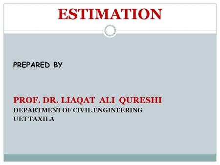ESTIMATION PREPARED BY PROF. DR. LIAQAT ALI QURESHI DEPARTMENT OF CIVIL ENGINEERING UET TAXILA.